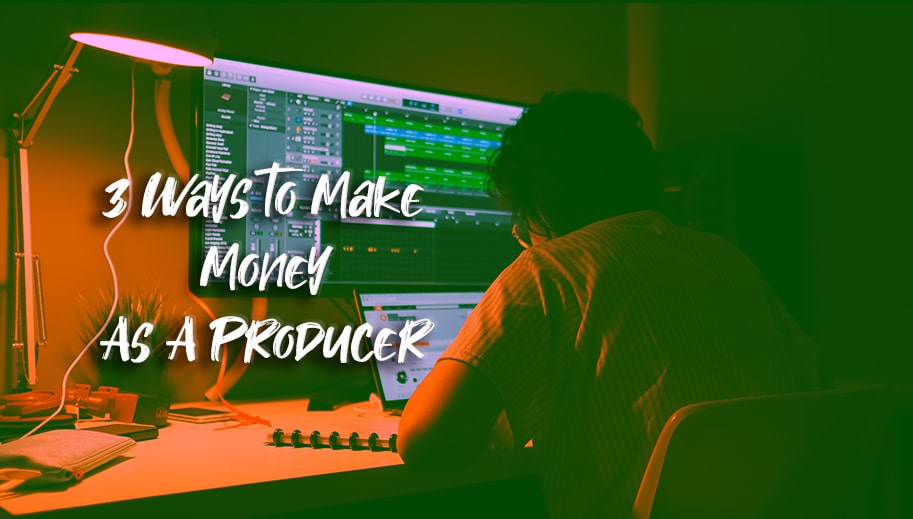 3 Ways to Make Money as a Producer